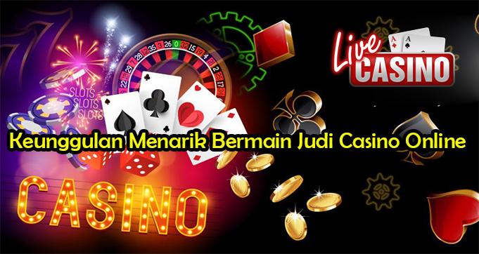 Keunggulan Menarik Bermain Judi Casino Online